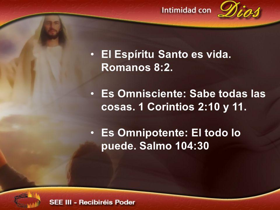 El Espíritu Santo es vida. Romanos 8:2. Es Omnisciente: Sabe todas las cosas. 1 Corintios 2:10 y 11. Es Omnipotente: El todo lo puede. Salmo 104:30