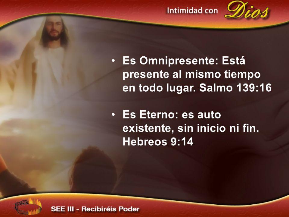 Es Omnipresente: Está presente al mismo tiempo en todo lugar. Salmo 139:16 Es Eterno: es auto existente, sin inicio ni fin. Hebreos 9:14