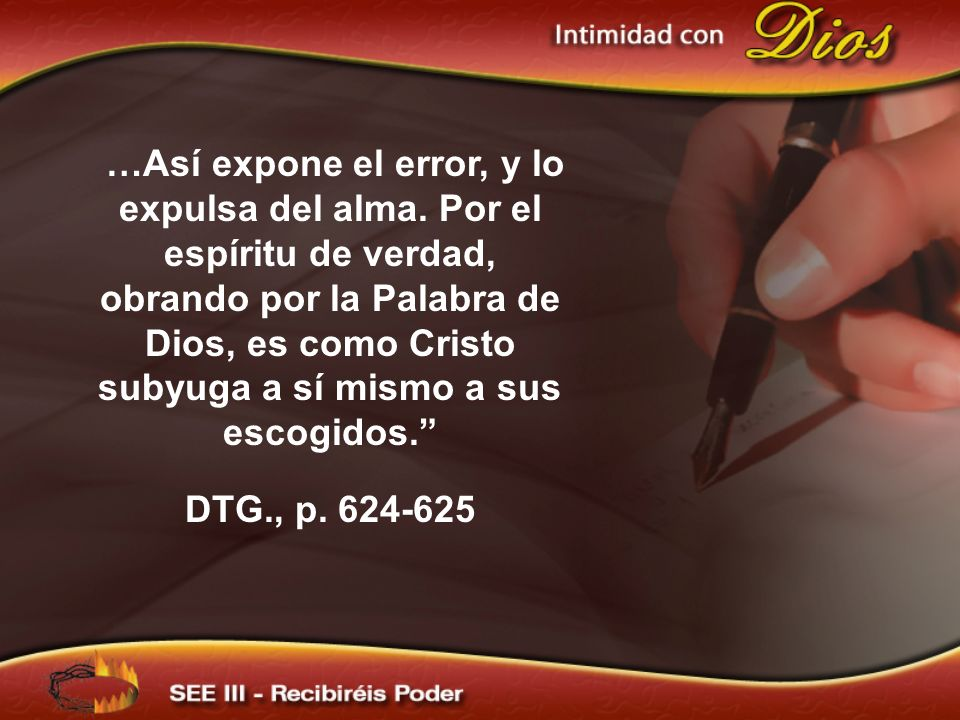 …Así expone el error, y lo expulsa del alma. Por el espíritu de verdad, obrando por la Palabra de Dios, es como Cristo subyuga a sí mismo a sus escogi