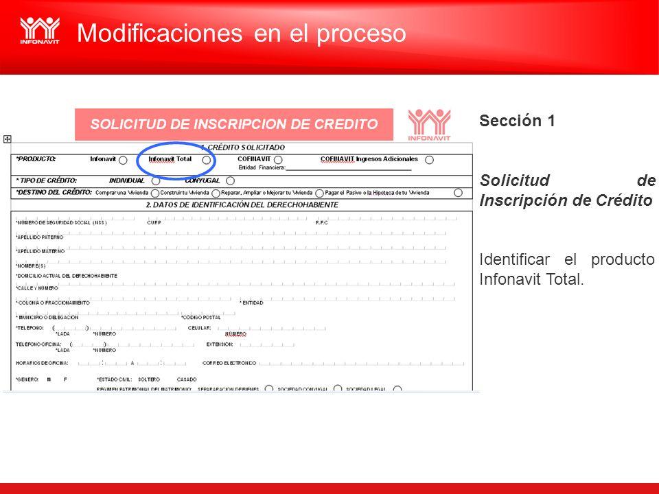 Sección 1 Solicitud de Inscripción de Crédito Identificar el producto Infonavit Total. Modificaciones en el proceso