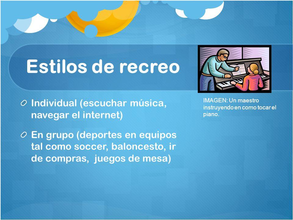 Estilos de recreo Individual (escuchar música, navegar el internet) En grupo (deportes en equipos tal como soccer, baloncesto, ir de compras, juegos d