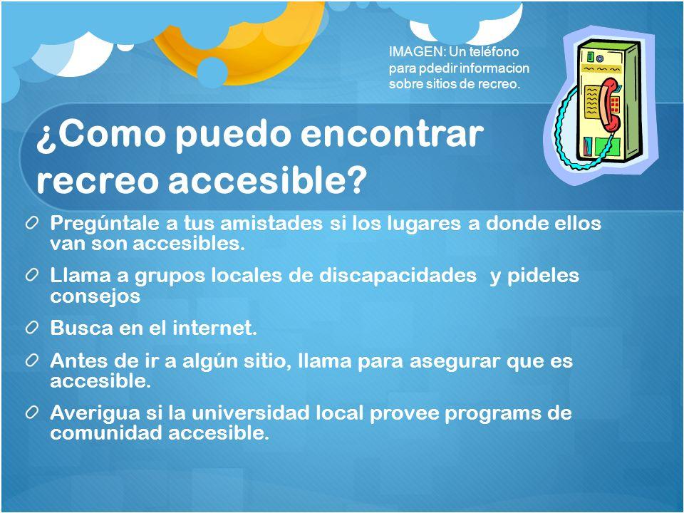 ¿Como puedo encontrar recreo accesible? Pregúntale a tus amistades si los lugares a donde ellos van son accesibles. Llama a grupos locales de discapac