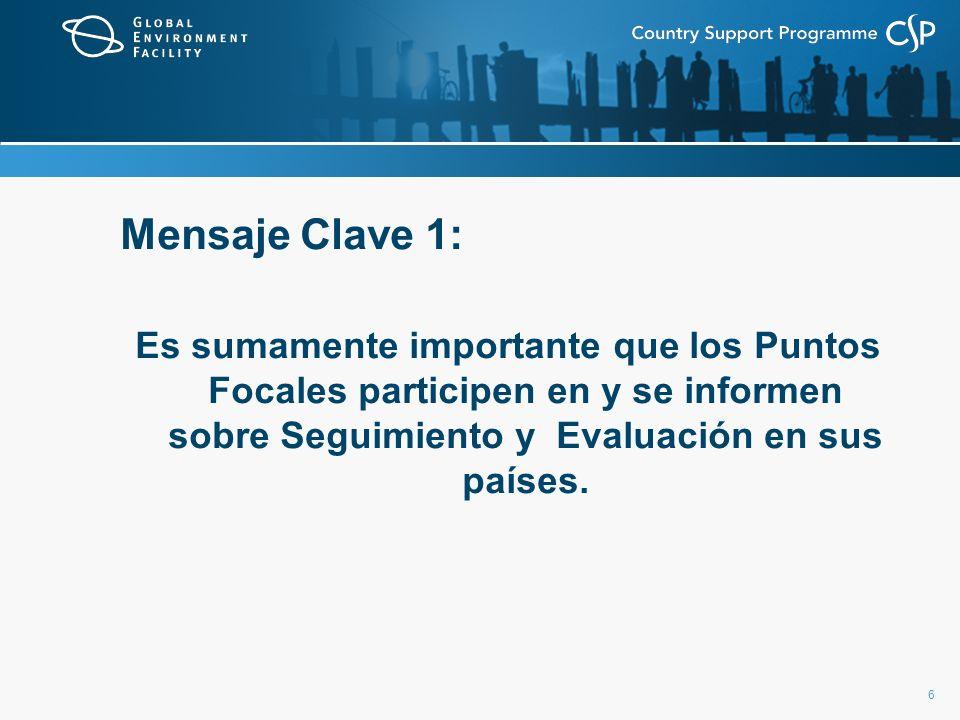 6 Mensaje Clave 1: Es sumamente importante que los Puntos Focales participen en y se informen sobre Seguimiento y Evaluación en sus países.