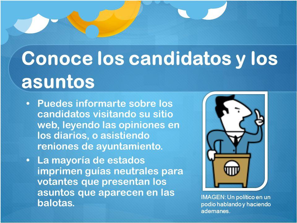 Conoce los candidatos y los asuntos Puedes informarte sobre los candidatos visitando su sitio web, leyendo las opiniones en los diarios, o asistiendo