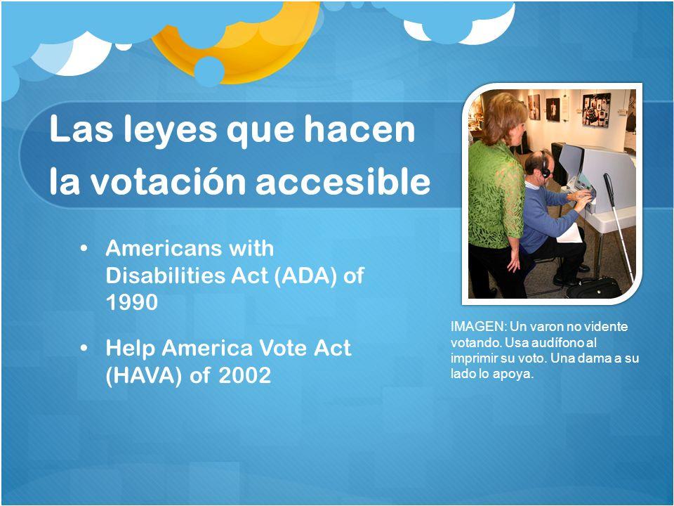 Las leyes que hacen la votación accesible Americans with Disabilities Act (ADA) of 1990 Help America Vote Act (HAVA) of 2002 IMAGEN: Un varon no viden