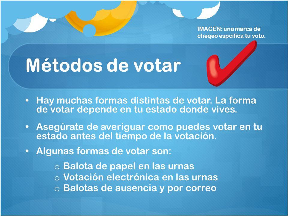 Métodos de votar Hay muchas formas distintas de votar. La forma de votar depende en tu estado donde vives. Asegúrate de averiguar como puedes votar en