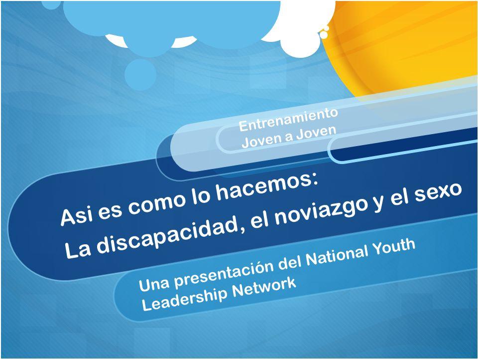 Asi es como lo hacemos: La discapacidad, el noviazgo y el sexo Una presentación del National Youth Leadership Network Entrenamiento Joven a Joven
