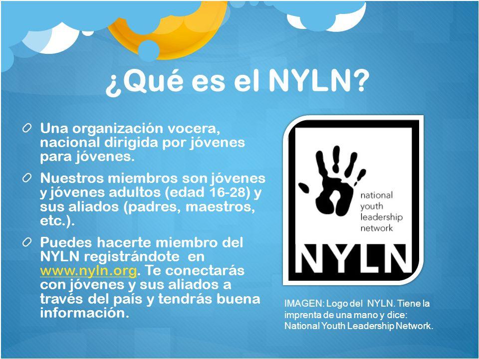 ¿Qué es el NYLN? Una organización vocera, nacional dirigida por jóvenes para jóvenes. Nuestros miembros son jóvenes y jóvenes adultos (edad 16-28 ) y