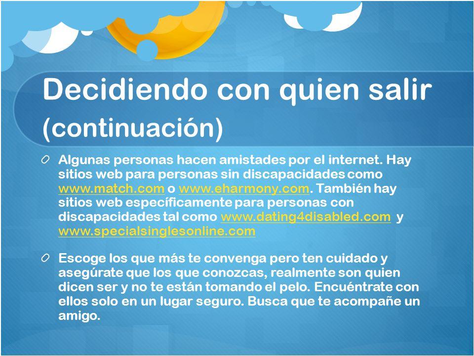 Algunas personas hacen amistades por el internet. Hay sitios web para personas sin discapacidades como www.match.com o www.eharmony.com. También hay s