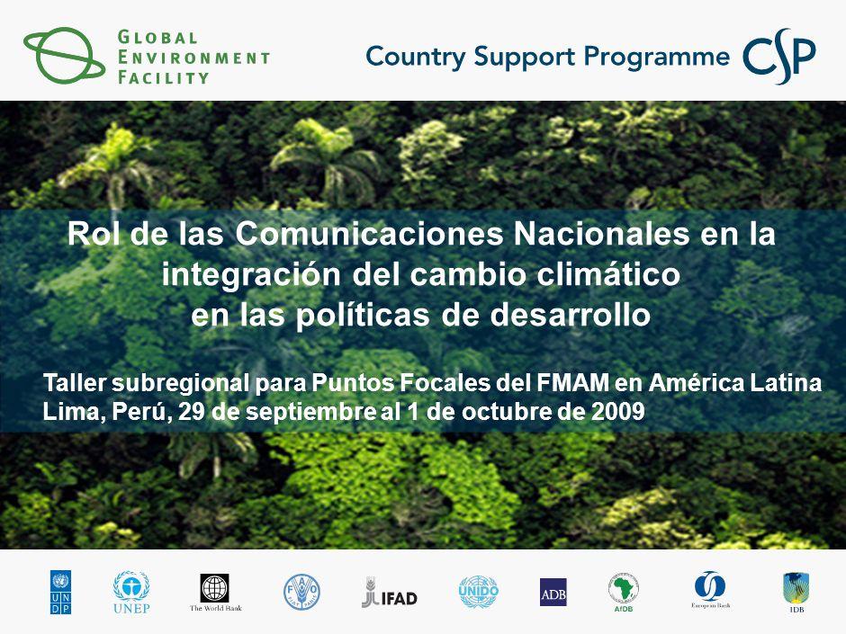 Taller subregional para Puntos Focales del FMAM en América Latina Lima, Perú, 29 de septiembre al 1 de octubre de 2009 Rol de las Comunicaciones Nacionales en la integración del cambio climático en las políticas de desarrollo