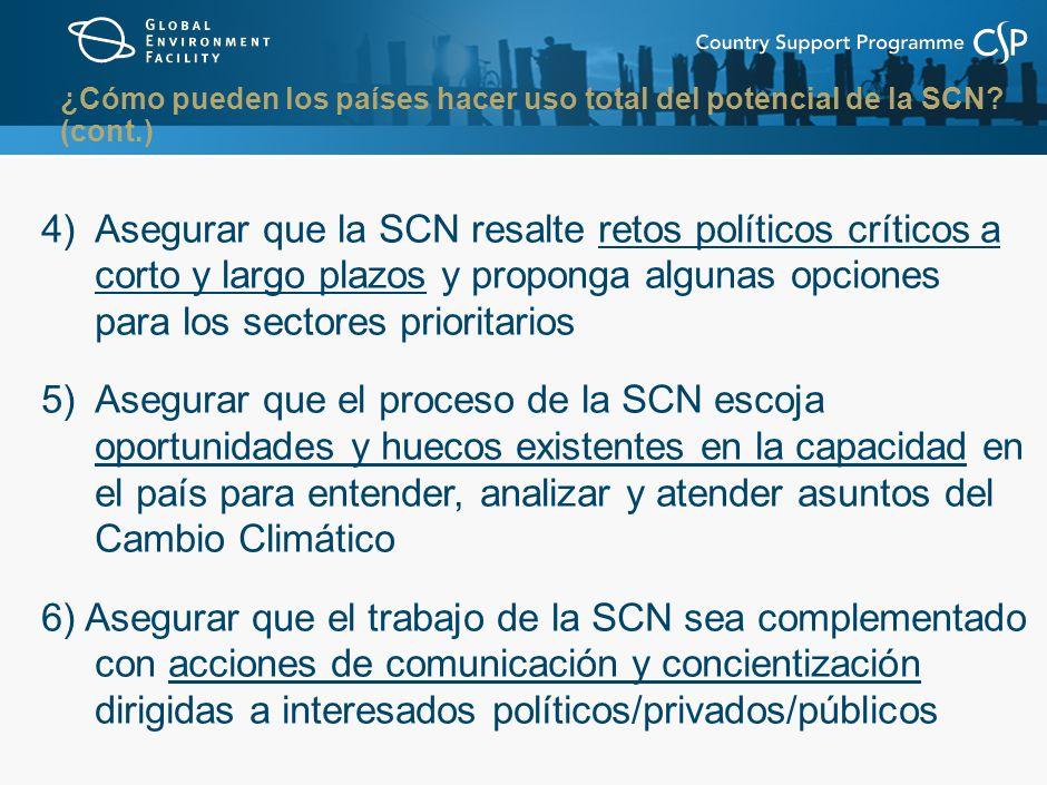 4) Asegurar que la SCN resalte retos políticos críticos a corto y largo plazos y proponga algunas opciones para los sectores prioritarios 5) Asegurar que el proceso de la SCN escoja oportunidades y huecos existentes en la capacidad en el país para entender, analizar y atender asuntos del Cambio Climático 6) Asegurar que el trabajo de la SCN sea complementado con acciones de comunicación y concientización dirigidas a interesados políticos/privados/públicos ¿Cómo pueden los países hacer uso total del potencial de la SCN.