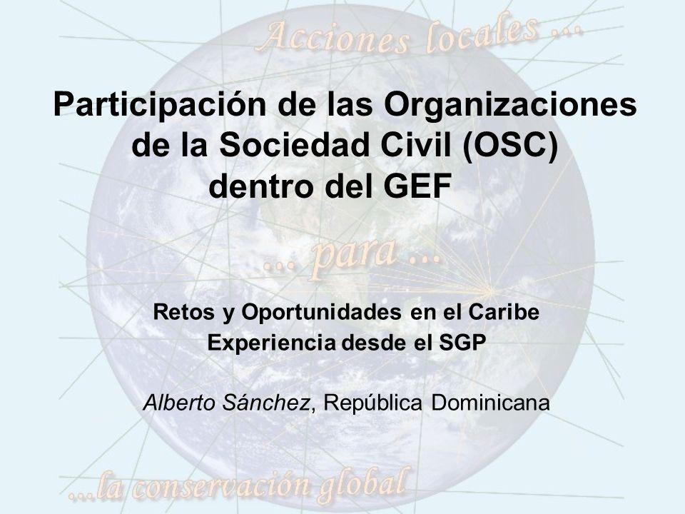 Participación de las Organizaciones de la Sociedad Civil (OSC) dentro del GEF Retos y Oportunidades en el Caribe Experiencia desde el SGP Alberto Sánchez, República Dominicana