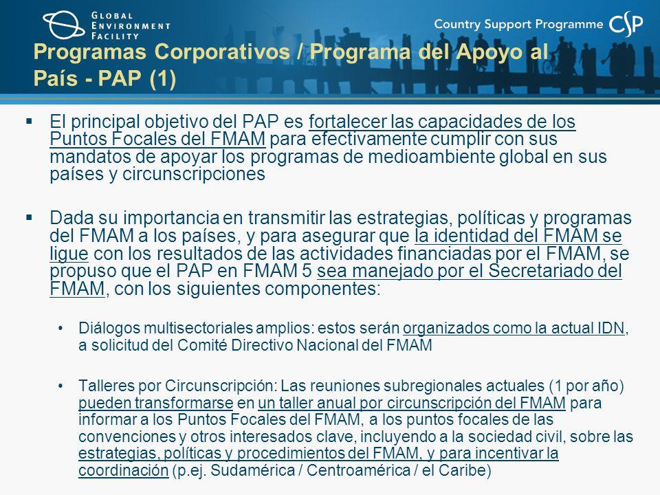 Programas Corporativos / Programa del Apoyo al País - PAP (1) El principal objetivo del PAP es fortalecer las capacidades de los Puntos Focales del FMAM para efectivamente cumplir con sus mandatos de apoyar los programas de medioambiente global en sus países y circunscripciones Dada su importancia en transmitir las estrategias, políticas y programas del FMAM a los países, y para asegurar que la identidad del FMAM se ligue con los resultados de las actividades financiadas por el FMAM, se propuso que el PAP en FMAM 5 sea manejado por el Secretariado del FMAM, con los siguientes componentes: Diálogos multisectoriales amplios: estos serán organizados como la actual IDN, a solicitud del Comité Directivo Nacional del FMAM Talleres por Circunscripción: Las reuniones subregionales actuales (1 por año) pueden transformarse en un taller anual por circunscripción del FMAM para informar a los Puntos Focales del FMAM, a los puntos focales de las convenciones y otros interesados clave, incluyendo a la sociedad civil, sobre las estrategias, políticas y procedimientos del FMAM, y para incentivar la coordinación (p.ej.
