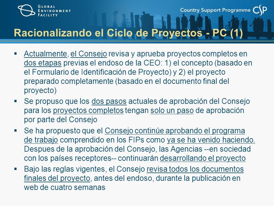 Racionalizando el Ciclo de Proyectos - PC (1) Actualmente, el Consejo revisa y aprueba proyectos completos en dos etapas previas el endoso de la CEO: 1) el concepto (basado en el Formulario de Identificación de Proyecto) y 2) el proyecto preparado completamente (basado en el documento final del proyecto) Se propuso que los dos pasos actuales de aprobación del Consejo para los proyectos completos tengan solo un paso de aprobación por parte del Consejo Se ha propuesto que el Consejo continúe aprobando el programa de trabajo comprendido en los FIPs como ya se ha venido haciendo.