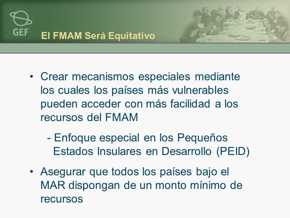 El FMAM Será Equitativo Crear mecanismos especiales mediante los cuales los países más vulnerables pueden acceder con más facilidad a los recursos del FMAM - Enfoque especial en los Pequeños Estados Insulares en Desarrollo (PEID) Asegurar que todos los países bajo el MAR dispongan de un monto mínimo de recursos