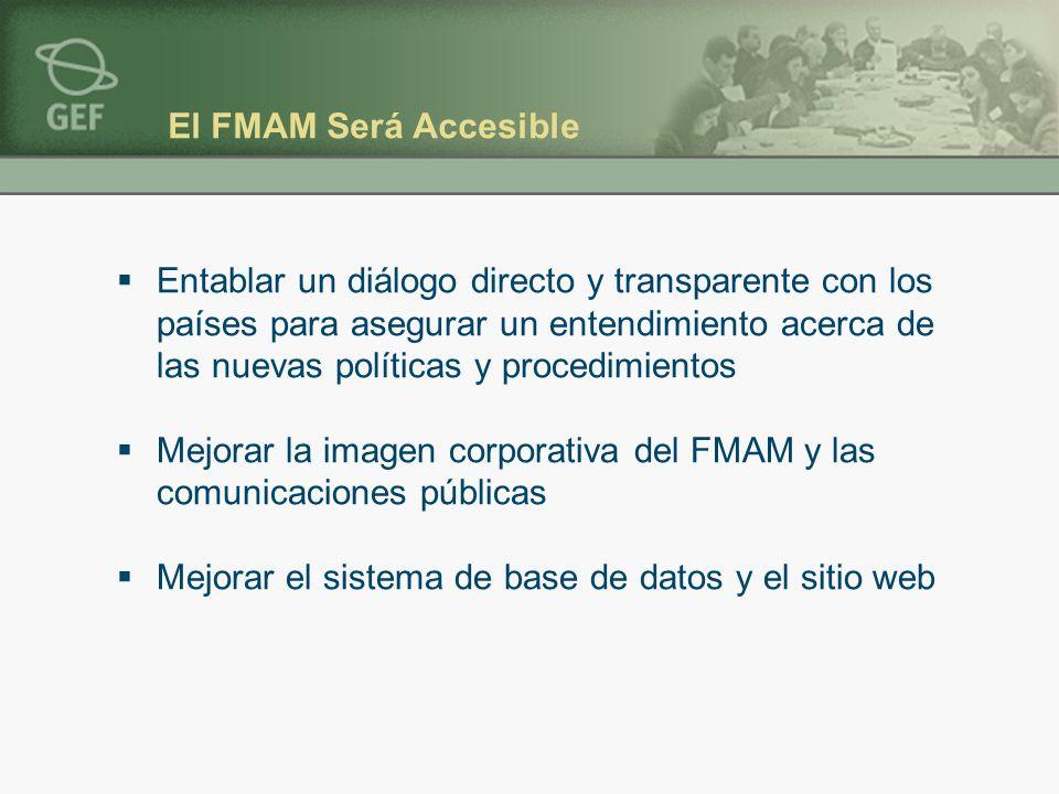 El FMAM Será Accesible Entablar un diálogo directo y transparente con los países para asegurar un entendimiento acerca de las nuevas políticas y procedimientos Mejorar la imagen corporativa del FMAM y las comunicaciones públicas Mejorar el sistema de base de datos y el sitio web