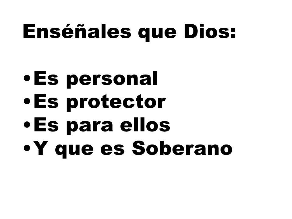 Enséñales que Dios: Es personal Es protector Es para ellos Y que es Soberano