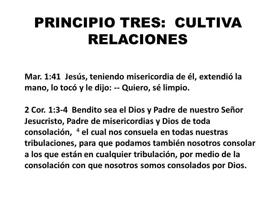 PRINCIPIO TRES: CULTIVA RELACIONES Mar. 1:41 Jesús, teniendo misericordia de él, extendió la mano, lo tocó y le dijo: -- Quiero, sé limpio. 2 Cor. 1:3