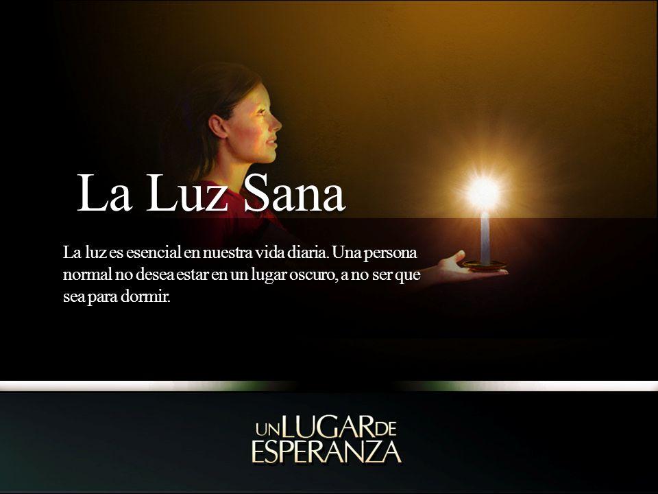 La Luz Sana La Luz Sana La luz es esencial en nuestra vida diaria. Una persona normal no desea estar en un lugar oscuro, a no ser que sea para dormir.