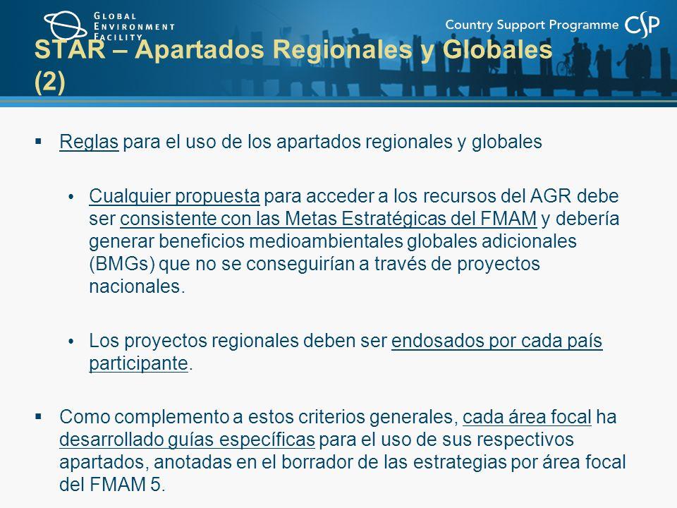 STAR – Apartados Regionales y Globales (2) Reglas para el uso de los apartados regionales y globales Cualquier propuesta para acceder a los recursos del AGR debe ser consistente con las Metas Estratégicas del FMAM y debería generar beneficios medioambientales globales adicionales (BMGs) que no se conseguirían a través de proyectos nacionales.