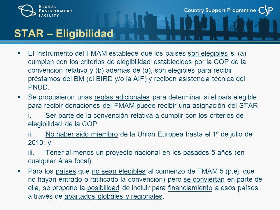 STAR – Eligibilidad El Instrumento del FMAM establece que los países son elegibles si (a) cumplen con los criterios de elegibilidad establecidos por la COP de la convención relativa y (b) además de (a), son elegibles para recibir préstamos del BM (el BIRD y/o la AIF) y reciben asistencia técnica del PNUD.