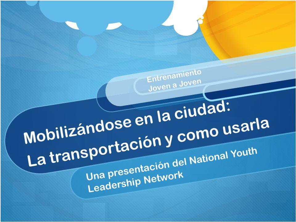 Mobilizándose en la ciudad: La transportación y como usarla Una presentación del National Youth Leadership Network Entrenamiento Joven a Joven