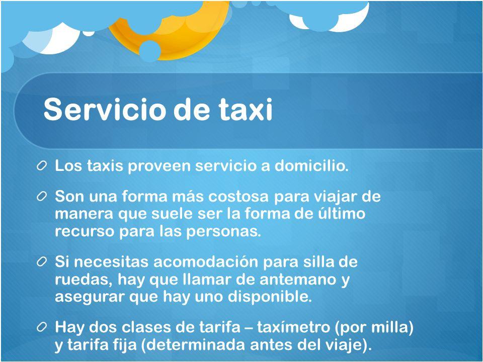 Servicio de taxi Los taxis proveen servicio a domicilio. Son una forma más costosa para viajar de manera que suele ser la forma de último recurso para