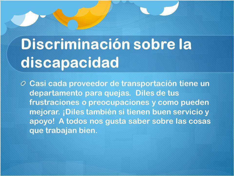 Discriminación sobre la discapacidad Casi cada proveedor de transportación tiene un departamento para quejas. Diles de tus frustraciones o preocupacio