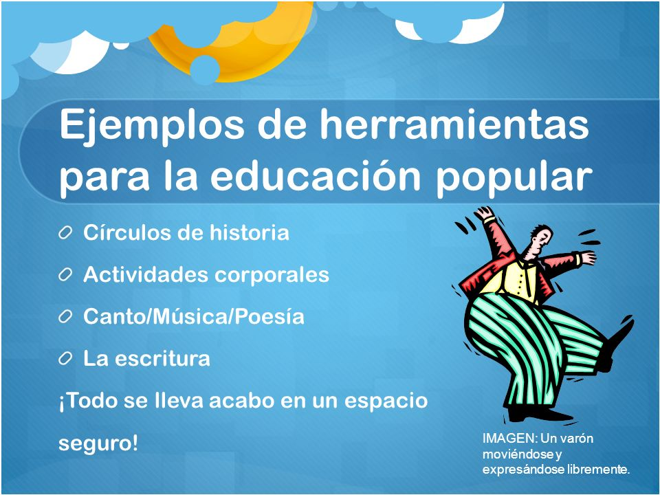 Ejemplos de herramientas para la educación popular Círculos de historia Actividades corporales Canto/Música/Poesía La escritura ¡Todo se lleva acabo en un espacio seguro.