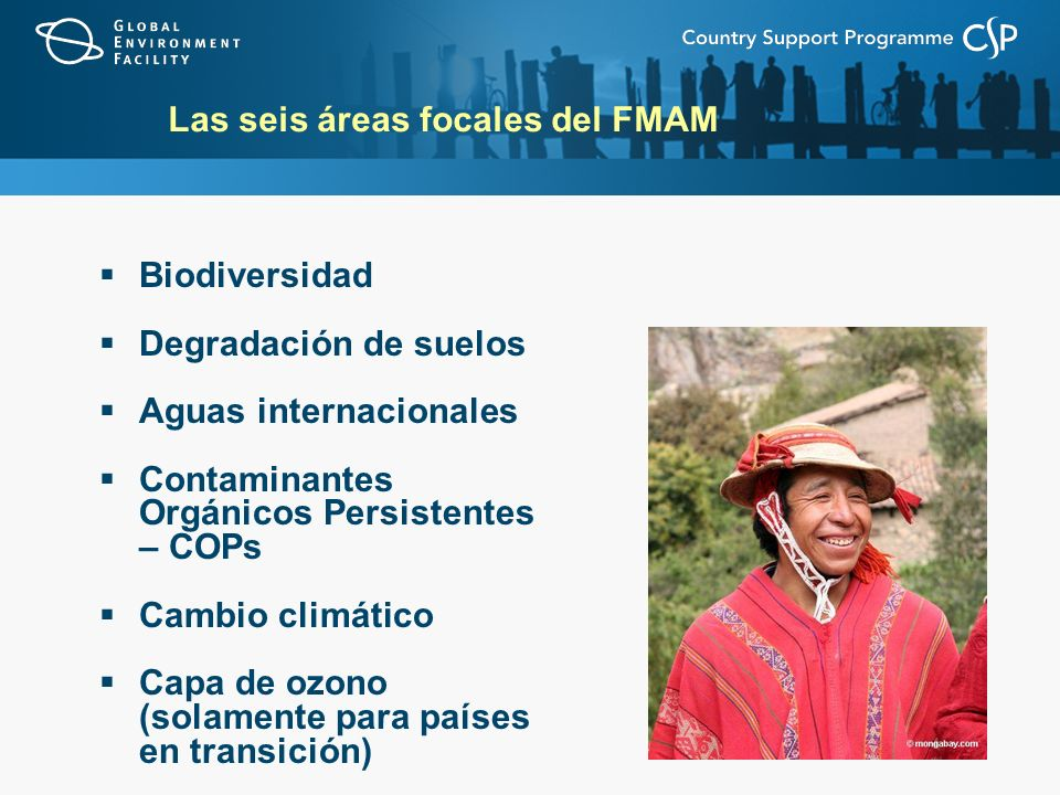 Las seis áreas focales del FMAM Biodiversidad Degradación de suelos Aguas internacionales Contaminantes Orgánicos Persistentes – COPs Cambio climático Capa de ozono (solamente para países en transición)