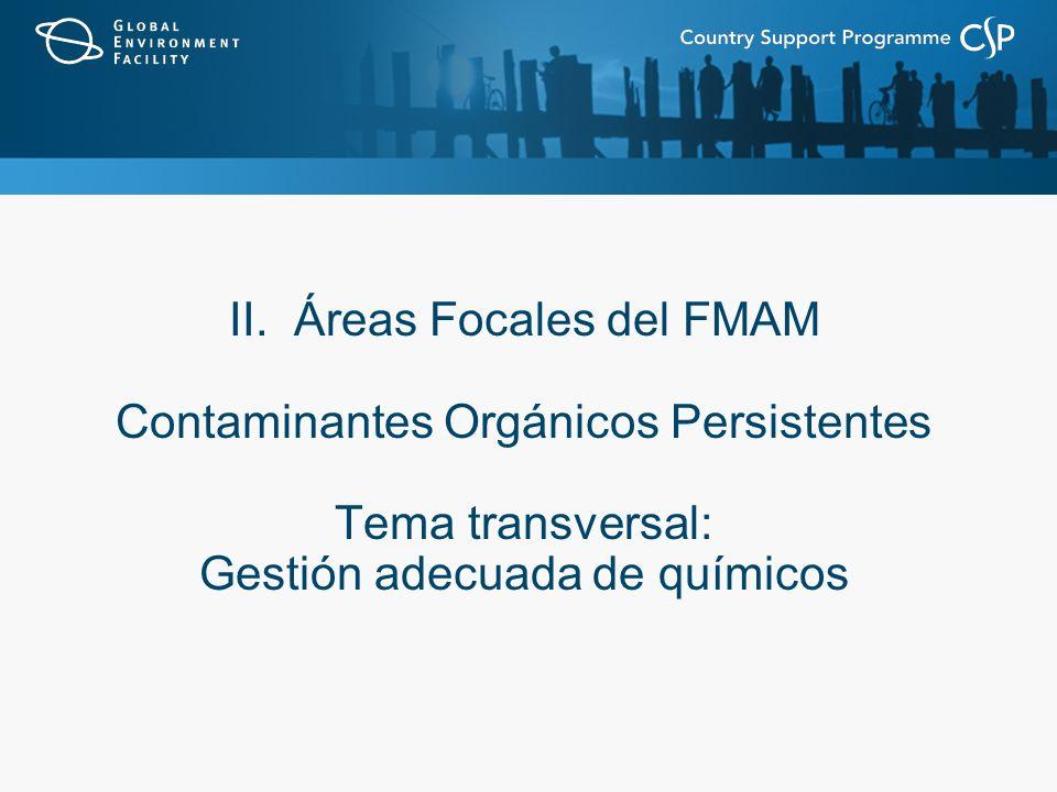 II. Áreas Focales del FMAM Contaminantes Orgánicos Persistentes Tema transversal: Gestión adecuada de químicos