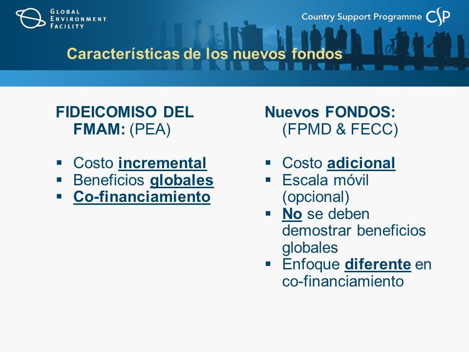Características de los nuevos fondos FIDEICOMISO DEL FMAM: (PEA) Costo incremental Beneficios globales Co-financiamiento Nuevos FONDOS: (FPMD & FECC) Costo adicional Escala móvil (opcional) No se deben demostrar beneficios globales Enfoque diferente en co-financiamiento