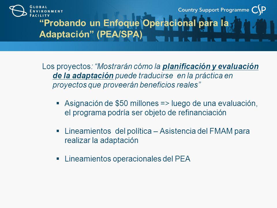 Probando un Enfoque Operacional para la Adaptación (PEA/SPA) Los proyectos: Mostrarán cómo la planificación y evaluación de la adaptación puede traducirse en la práctica en proyectos que proveerán beneficios reales Asignación de $50 millones => luego de una evaluación, el programa podría ser objeto de refinanciación Lineamientos del política – Asistencia del FMAM para realizar la adaptación Lineamientos operacionales del PEA
