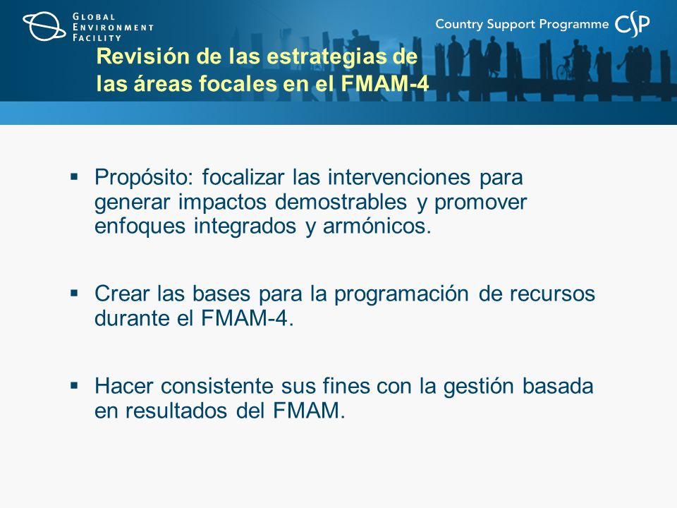 Revisión de las estrategias de las áreas focales en el FMAM-4 Propósito: focalizar las intervenciones para generar impactos demostrables y promover enfoques integrados y armónicos.