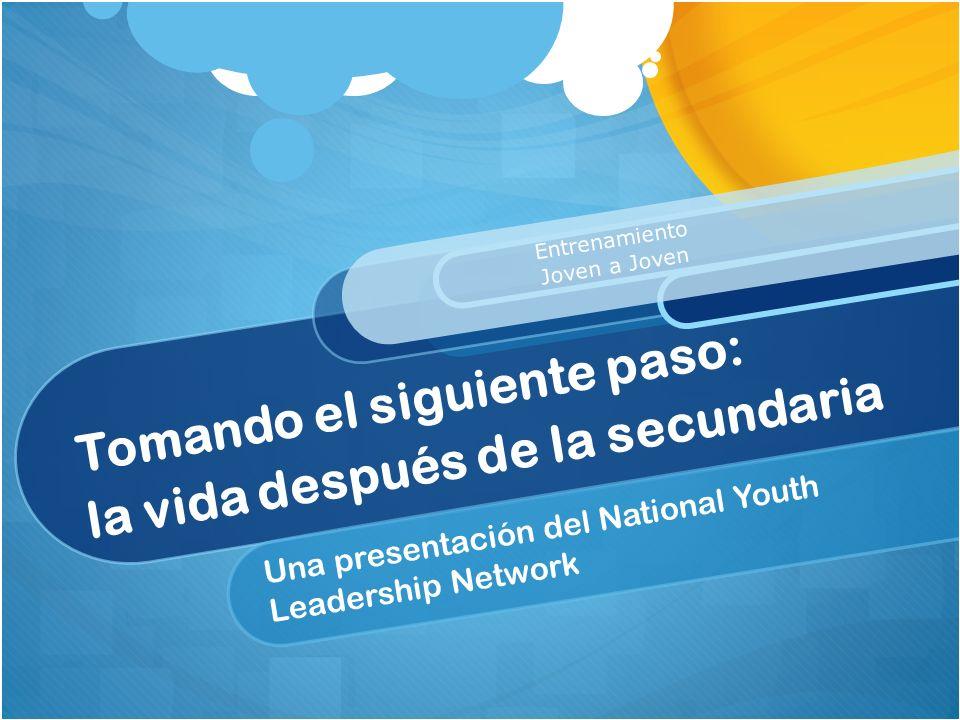 Tomando el siguiente paso: la vida después de la secundaria Una presentación del National Youth Leadership Network Entrenamiento Joven a Joven