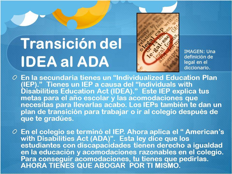 Transición del IDEA al ADA En la secundaria tienes un Individualized Education Plan (IEP). Tienes un IEP a causa del Individuals with Disabilities Edu