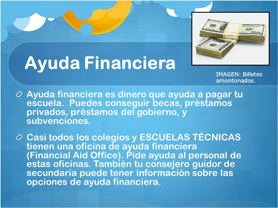 Ayuda Financiera Ayuda financiera es dinero que ayuda a pagar tu escuela. Puedes conseguir becas, préstamos privados, préstamos del gobierno, y subven