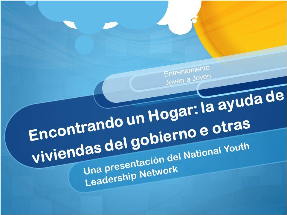 Encontrando un Hogar: la ayuda de viviendas del gobierno e otras Una presentación del National Youth Leadership Network Entrenamiento Joven a Joven