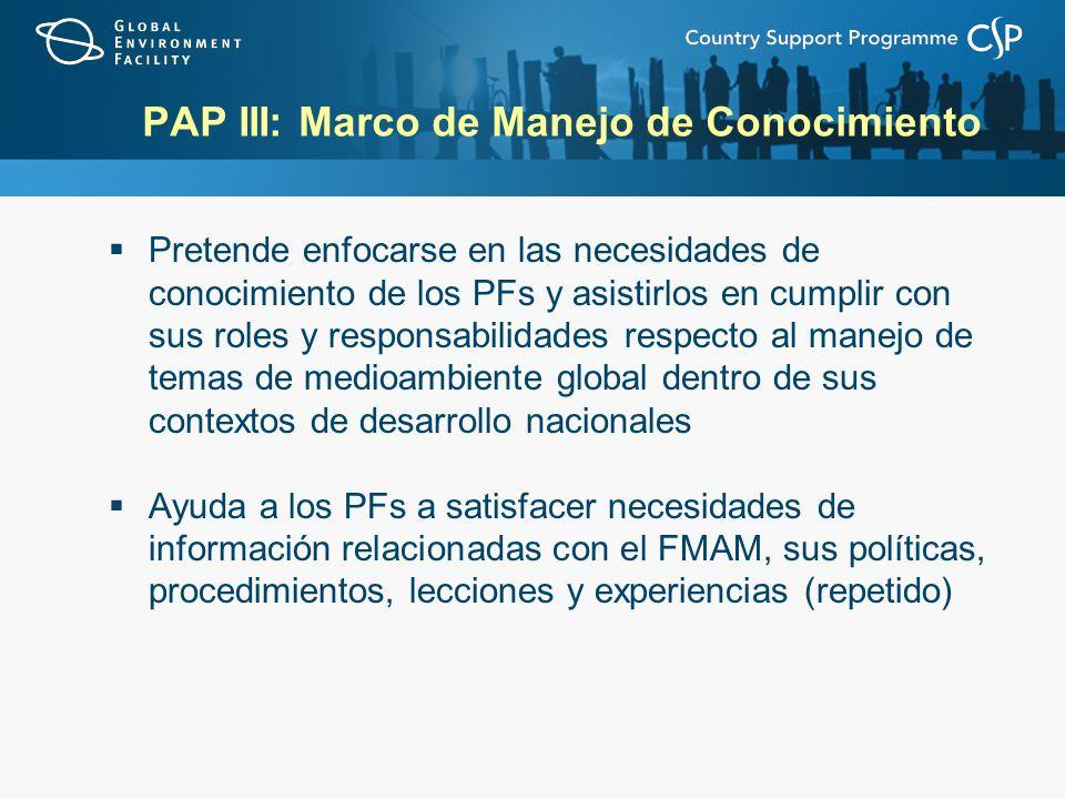 PAP III: Marco de Manejo de Conocimiento Pretende enfocarse en las necesidades de conocimiento de los PFs y asistirlos en cumplir con sus roles y responsabilidades respecto al manejo de temas de medioambiente global dentro de sus contextos de desarrollo nacionales Ayuda a los PFs a satisfacer necesidades de información relacionadas con el FMAM, sus políticas, procedimientos, lecciones y experiencias (repetido)