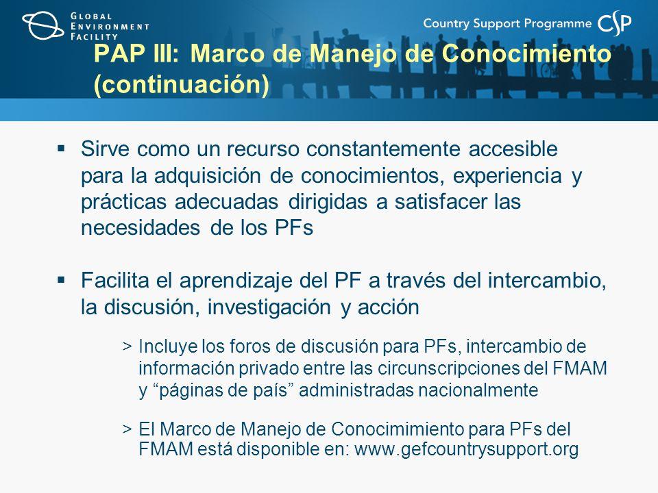 PAP III: Marco de Manejo de Conocimiento (continuación) Sirve como un recurso constantemente accesible para la adquisición de conocimientos, experiencia y prácticas adecuadas dirigidas a satisfacer las necesidades de los PFs Facilita el aprendizaje del PF a través del intercambio, la discusión, investigación y acción >Incluye los foros de discusión para PFs, intercambio de información privado entre las circunscripciones del FMAM y páginas de país administradas nacionalmente >El Marco de Manejo de Conocimimiento para PFs del FMAM está disponible en: www.gefcountrysupport.org