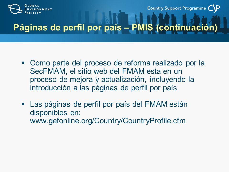 Páginas de perfil por país – PMIS (continuación) Como parte del proceso de reforma realizado por la SecFMAM, el sitio web del FMAM esta en un proceso de mejora y actualización, incluyendo la introducción a las páginas de perfil por país Las páginas de perfil por país del FMAM están disponibles en: www.gefonline.org/Country/CountryProfile.cfm