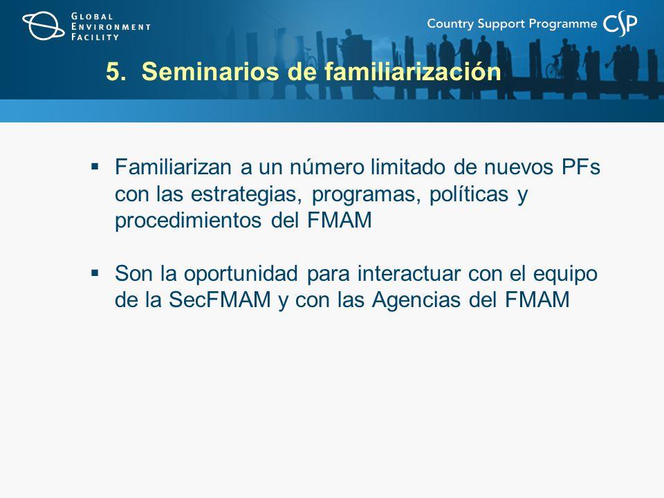 5. Seminarios de familiarización Familiarizan a un número limitado de nuevos PFs con las estrategias, programas, políticas y procedimientos del FMAM S