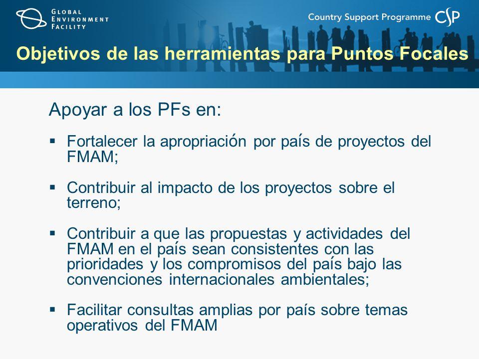 Objetivos de las herramientas para Puntos Focales Apoyar a los PFs en: Fortalecer la apropriaci ó n por pa í s de proyectos del FMAM; Contribuir al im