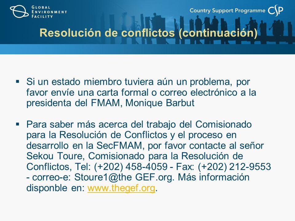 Si un estado miembro tuviera aún un problema, por favor envíe una carta formal o correo electrónico a la presidenta del FMAM, Monique Barbut Para saber más acerca del trabajo del Comisionado para la Resolución de Conflictos y el proceso en desarrollo en la SecFMAM, por favor contacte al señor Sekou Toure, Comisionado para la Resolución de Conflictos, Tel: (+202) 458-4059 - Fax: (+202) 212-9553 - correo-e: Stoure1@the GEF.org.