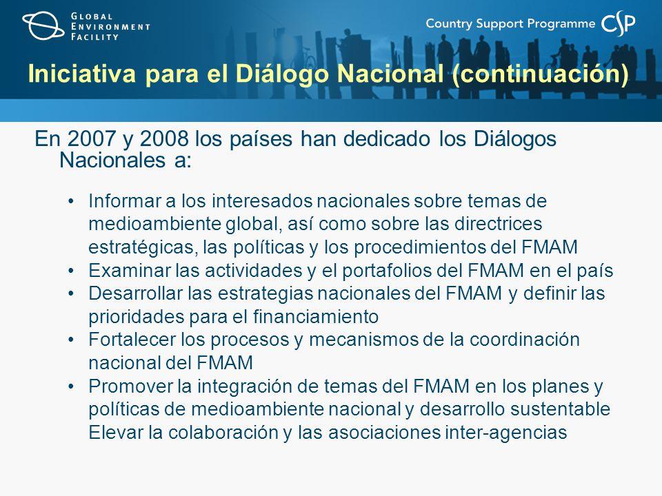 Iniciativa para el Diálogo Nacional (continuación) En 2007 y 2008 los países han dedicado los Diálogos Nacionales a: Informar a los interesados nacionales sobre temas de medioambiente global, así como sobre las directrices estratégicas, las políticas y los procedimientos del FMAM Examinar las actividades y el portafolios del FMAM en el país Desarrollar las estrategias nacionales del FMAM y definir las prioridades para el financiamiento Fortalecer los procesos y mecanismos de la coordinación nacional del FMAM Promover la integración de temas del FMAM en los planes y políticas de medioambiente nacional y desarrollo sustentable Elevar la colaboración y las asociaciones inter-agencias