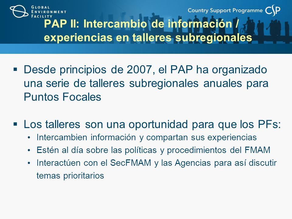 PAP II: Intercambio de información / experiencias en talleres subregionales Desde principios de 2007, el PAP ha organizado una serie de talleres subregionales anuales para Puntos Focales Los talleres son una oportunidad para que los PFs: Intercambien información y compartan sus experiencias Estén al día sobre las políticas y procedimientos del FMAM Interactúen con el SecFMAM y las Agencias para así discutir temas prioritarios