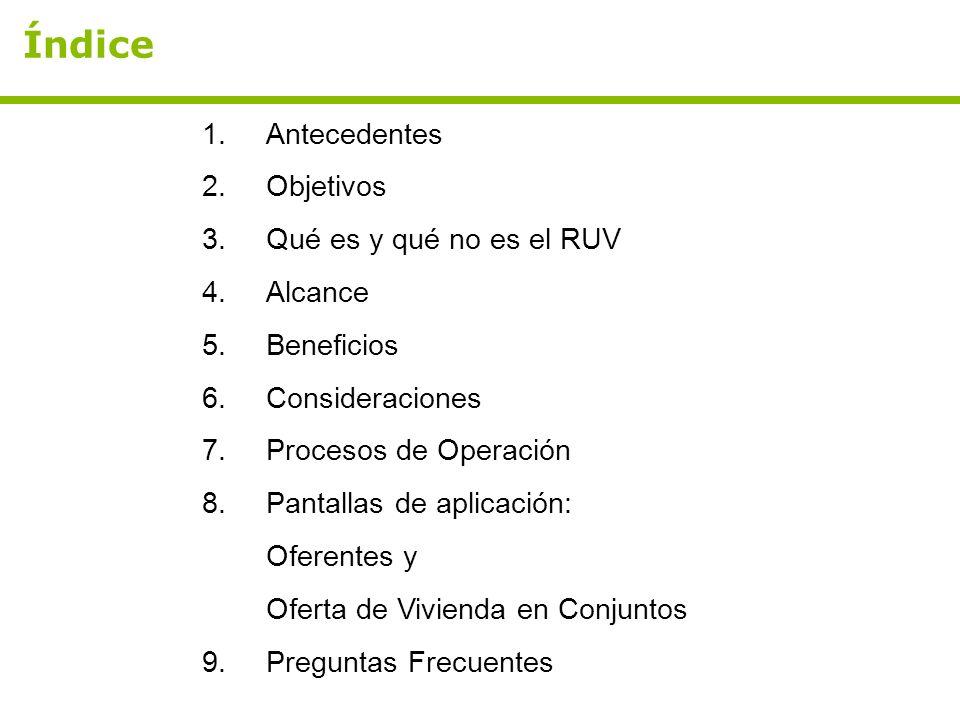 Índice 1.Antecedentes 2.Objetivos 3.Qué es y qué no es el RUV 4.Alcance 5.Beneficios 6.Consideraciones 7.Procesos de Operación 8.Pantallas de aplicaci