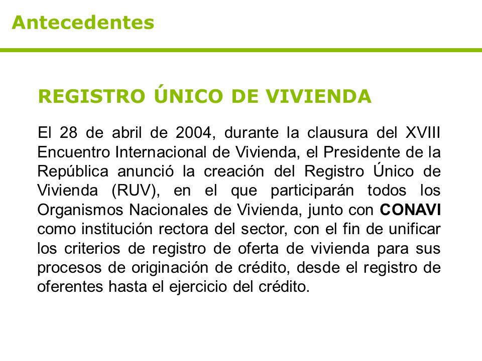 Antecedentes REGISTRO ÚNICO DE VIVIENDA El 28 de abril de 2004, durante la clausura del XVIII Encuentro Internacional de Vivienda, el Presidente de la República anunció la creación del Registro Único de Vivienda (RUV), en el que participarán todos los Organismos Nacionales de Vivienda, junto con CONAVI como institución rectora del sector, con el fin de unificar los criterios de registro de oferta de vivienda para sus procesos de originación de crédito, desde el registro de oferentes hasta el ejercicio del crédito.