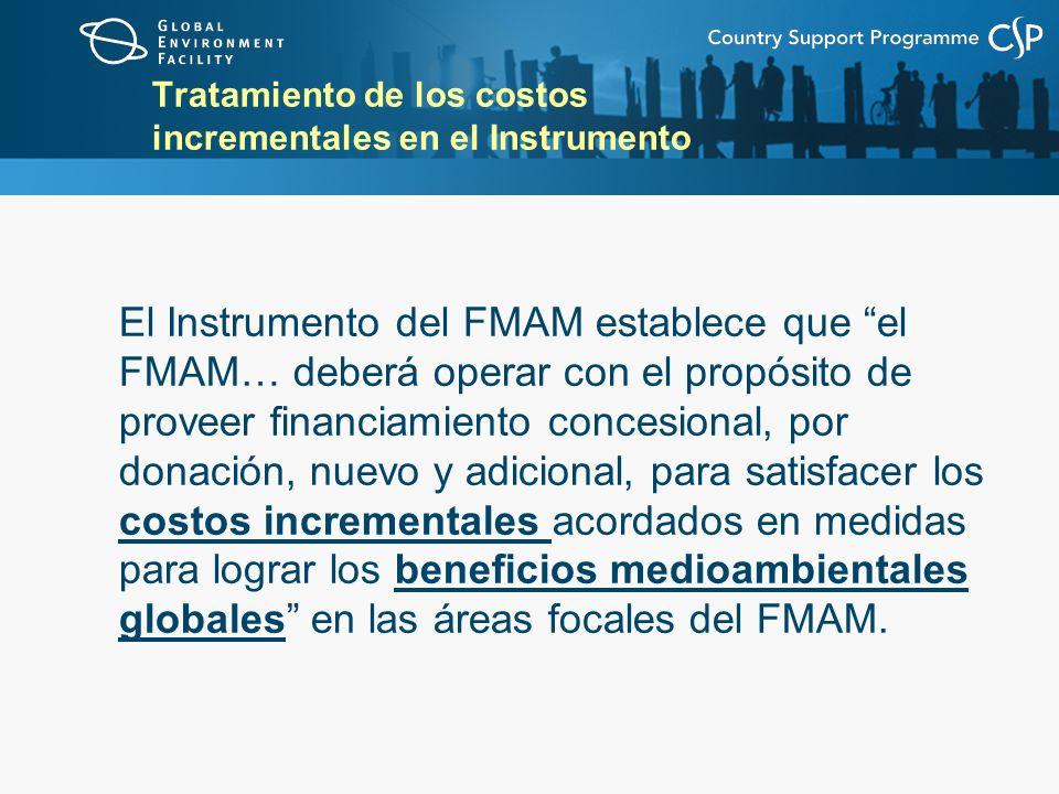 Tratamiento de los costos incrementales en el Instrumento El Instrumento del FMAM establece que el FMAM… deberá operar con el propósito de proveer financiamiento concesional, por donación, nuevo y adicional, para satisfacer los costos incrementales acordados en medidas para lograr los beneficios medioambientales globales en las áreas focales del FMAM.