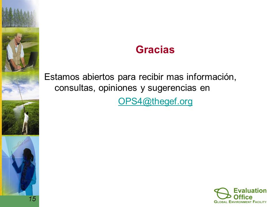 Gracias Estamos abiertos para recibir mas información, consultas, opiniones y sugerencias en OPS4@thegef.org 15